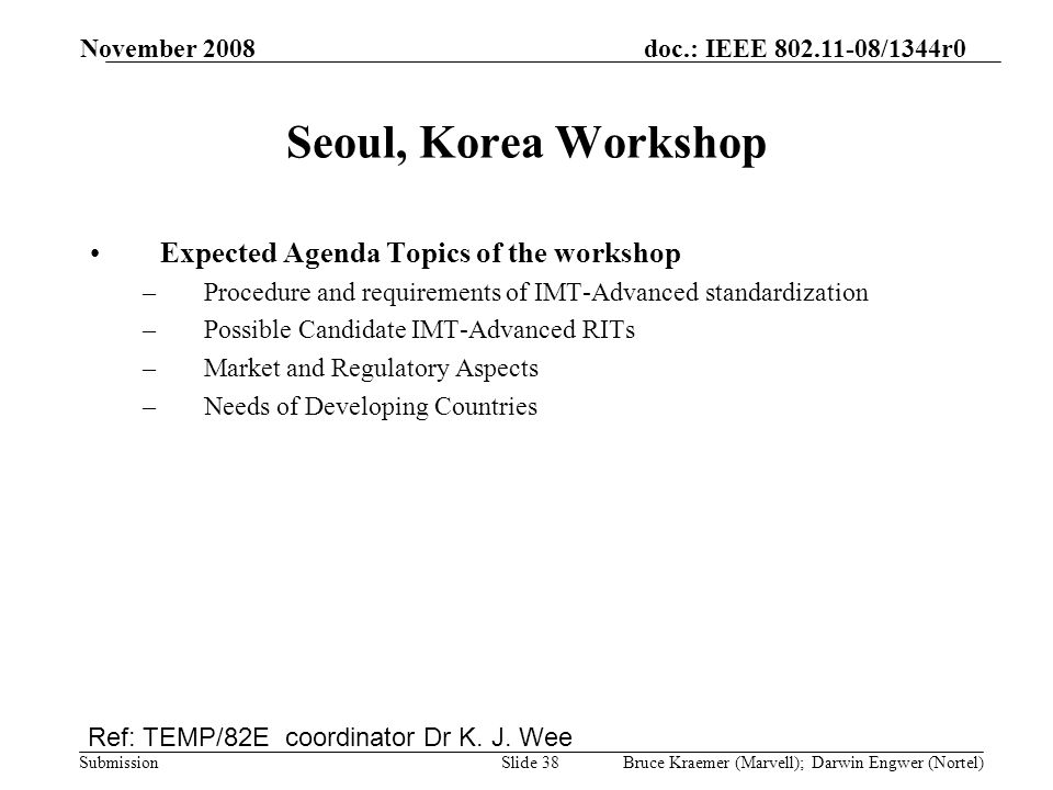 doc.: IEEE 802.11-08/1344r0 Submission November 2008 Bruce Kraemer (Marvell); Darwin Engwer (Nortel)Slide 38 Seoul, Korea Workshop Expected Agenda Topics of the workshop –Procedure and requirements of IMT-Advanced standardization –Possible Candidate IMT-Advanced RITs –Market and Regulatory Aspects –Needs of Developing Countries Ref: TEMP/82E coordinator Dr K.