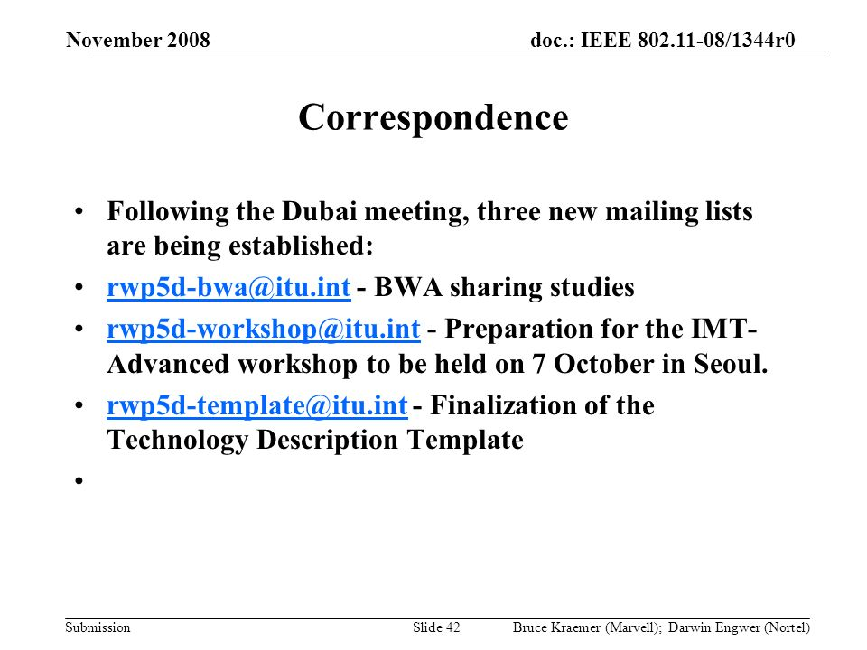 doc.: IEEE 802.11-08/1344r0 Submission November 2008 Bruce Kraemer (Marvell); Darwin Engwer (Nortel)Slide 42 Correspondence Following the Dubai meeting, three new mailing lists are being established: rwp5d-bwa@itu.int - BWA sharing studiesrwp5d-bwa@itu.int rwp5d-workshop@itu.int - Preparation for the IMT- Advanced workshop to be held on 7 October in Seoul.rwp5d-workshop@itu.int rwp5d-template@itu.int - Finalization of the Technology Description Templaterwp5d-template@itu.int