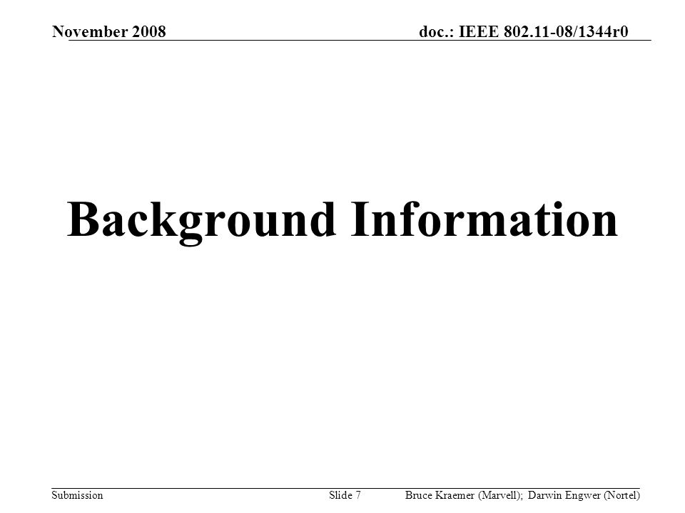 doc.: IEEE 802.11-08/1344r0 Submission November 2008 Bruce Kraemer (Marvell); Darwin Engwer (Nortel)Slide 7 Background Information