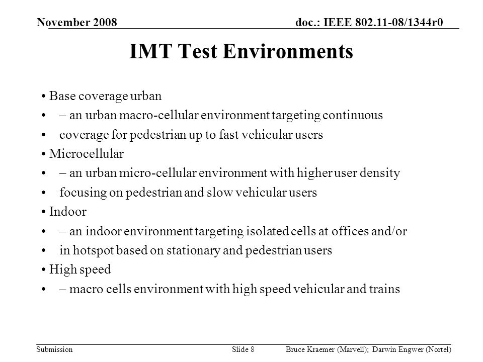 doc.: IEEE 802.11-08/1344r0 Submission November 2008 Bruce Kraemer (Marvell); Darwin Engwer (Nortel)Slide 8 IMT Test Environments Base coverage urban – an urban macro-cellular environment targeting continuous coverage for pedestrian up to fast vehicular users Microcellular – an urban micro-cellular environment with higher user density focusing on pedestrian and slow vehicular users Indoor – an indoor environment targeting isolated cells at offices and/or in hotspot based on stationary and pedestrian users High speed – macro cells environment with high speed vehicular and trains