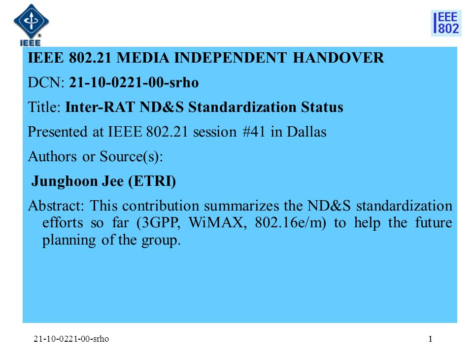 1 IEEE 802.21 MEDIA INDEPENDENT HANDOVER DCN: 21-10-0221-00-srho Title: Inter-RAT ND&S Standardization Status Presented at IEEE 802.21 session #41 in Dallas Authors or Source(s): Junghoon Jee (ETRI) Abstract: This contribution summarizes the ND&S standardization efforts so far (3GPP, WiMAX, 802.16e/m) to help the future planning of the group.
