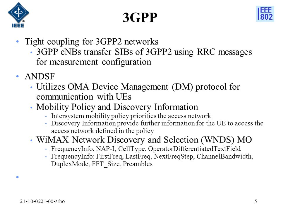 3GPP Tight coupling for 3GPP2 networks 3GPP eNBs transfer SIBs of 3GPP2 using RRC messages for measurement configuration ANDSF Utilizes OMA Device Management (DM) protocol for communication with UEs Mobility Policy and Discovery Information Intersystem mobility policy priorities the access network Discovery Information provide further information for the UE to access the access network defined in the policy WiMAX Network Discovery and Selection (WNDS) MO FrequencyInfo, NAP-I, CellType, OperatorDifferentiatedTextField FrequencyInfo: FirstFreq, LastFreq, NextFreqStep, ChannelBandwidth, DuplexMode, FFT_Size, Preambles 21-10-0221-00-srho5