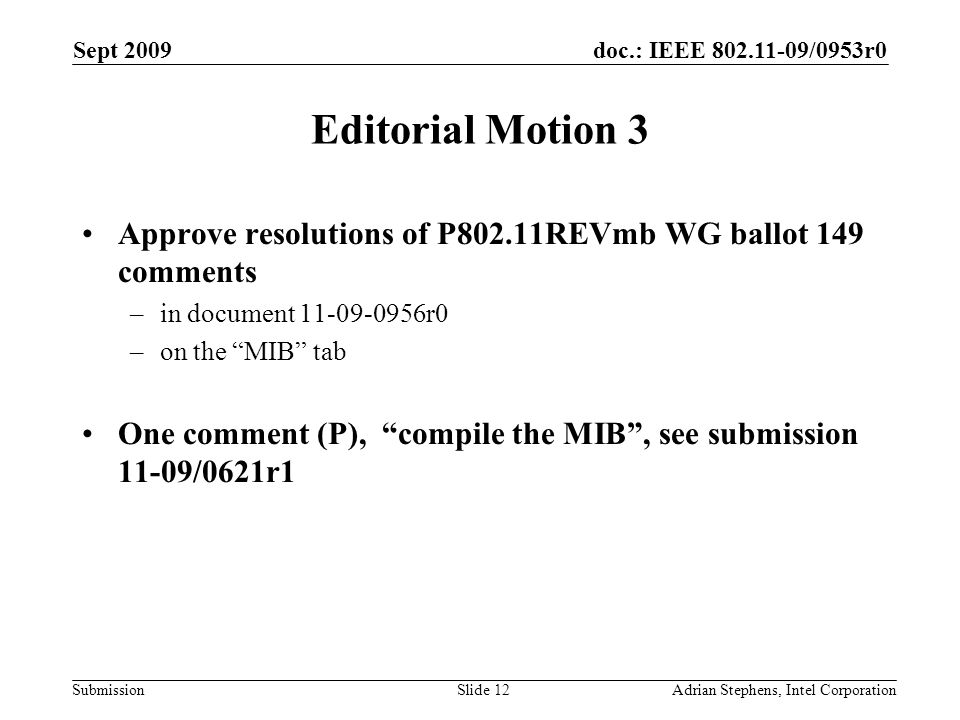doc.: IEEE /0953r0 Submission Sept 2009 Adrian Stephens, Intel CorporationSlide 12 Editorial Motion 3 Approve resolutions of P802.11REVmb WG ballot 149 comments –in document r0 –on the MIB tab One comment (P), compile the MIB, see submission 11-09/0621r1