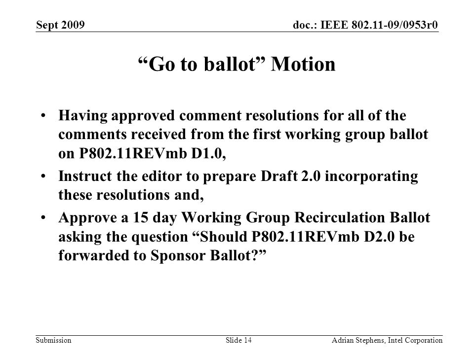 doc.: IEEE /0953r0 Submission Sept 2009 Adrian Stephens, Intel CorporationSlide 14 Go to ballot Motion Having approved comment resolutions for all of the comments received from the first working group ballot on P802.11REVmb D1.0, Instruct the editor to prepare Draft 2.0 incorporating these resolutions and, Approve a 15 day Working Group Recirculation Ballot asking the question Should P802.11REVmb D2.0 be forwarded to Sponsor Ballot