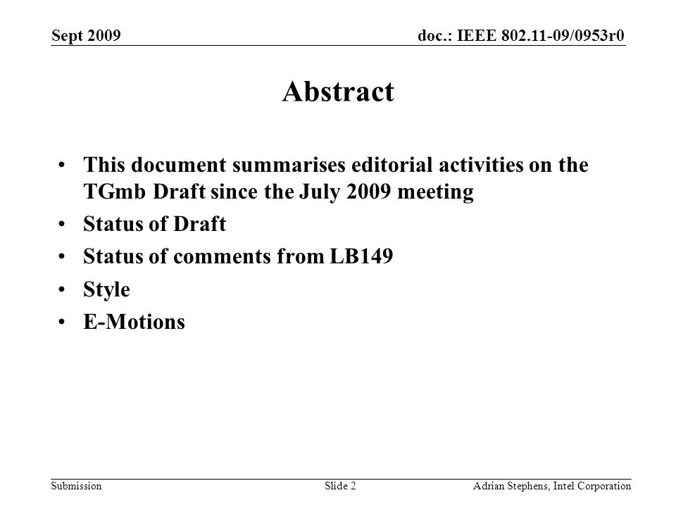 doc.: IEEE /0953r0 Submission Sept 2009 Adrian Stephens, Intel CorporationSlide 2 Abstract This document summarises editorial activities on the TGmb Draft since the July 2009 meeting Status of Draft Status of comments from LB149 Style E-Motions