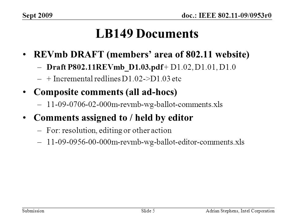 doc.: IEEE /0953r0 Submission Sept 2009 Adrian Stephens, Intel CorporationSlide 5 LB149 Documents REVmb DRAFT (members area of website) –Draft P802.11REVmb_D1.03.pdf + D1.02, D1.01, D1.0 –+ Incremental redlines D1.02->D1.03 etc Composite comments (all ad-hocs) – m-revmb-wg-ballot-comments.xls Comments assigned to / held by editor –For: resolution, editing or other action – m-revmb-wg-ballot-editor-comments.xls
