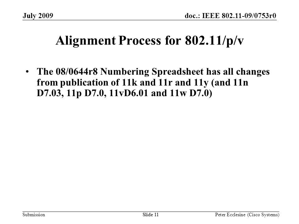 Submission doc.: IEEE 802.11-09/0753r0July 2009 Peter Ecclesine (Cisco Systems) Alignment Process for 802.11/p/v The 08/0644r8 Numbering Spreadsheet has all changes from publication of 11k and 11r and 11y (and 11n D7.03, 11p D7.0, 11vD6.01 and 11w D7.0) Slide 11