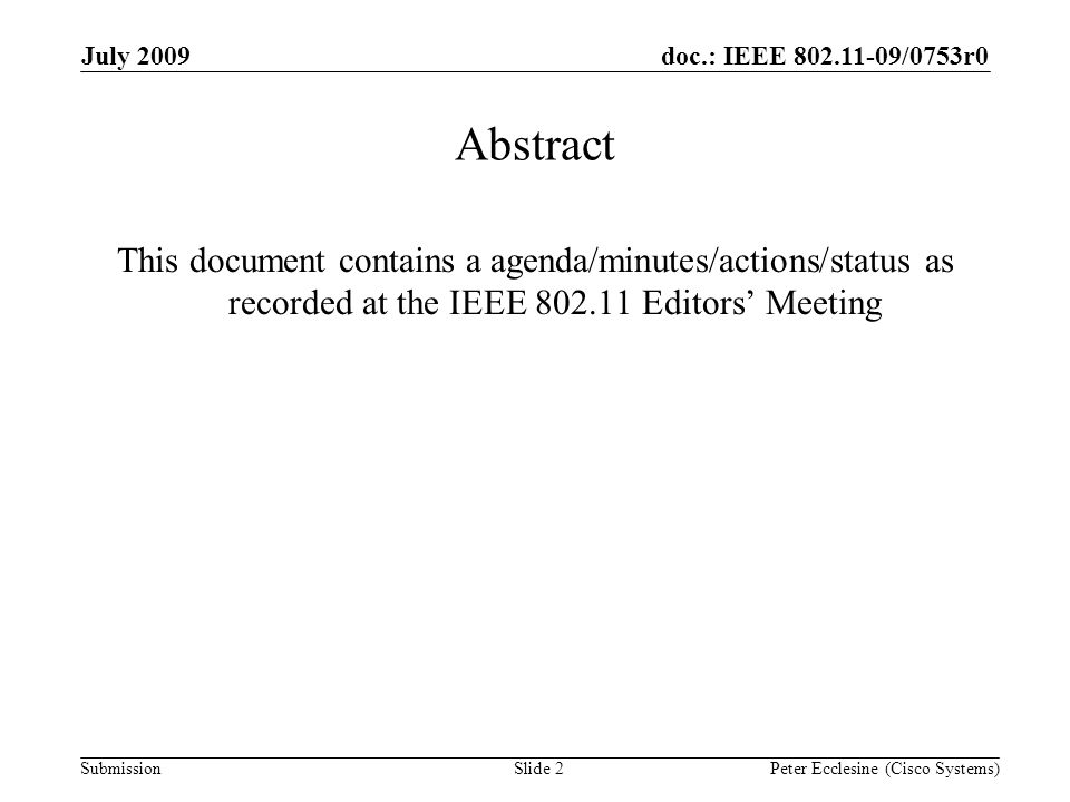 Submission doc.: IEEE 802.11-09/0753r0July 2009 Peter Ecclesine (Cisco Systems) Abstract This document contains a agenda/minutes/actions/status as recorded at the IEEE 802.11 Editors Meeting Slide 2