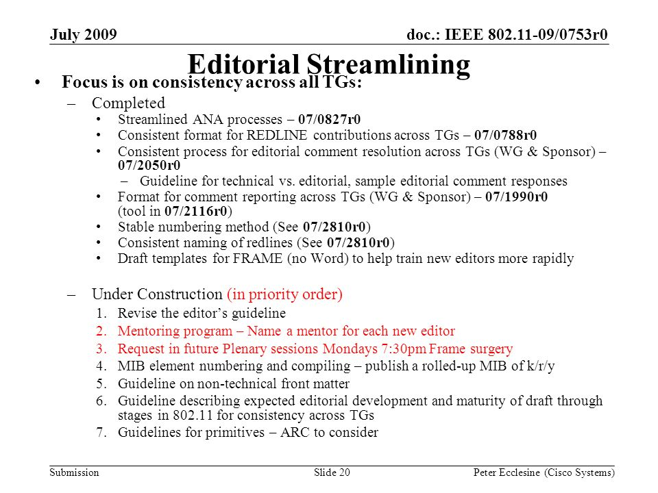 Submission doc.: IEEE 802.11-09/0753r0July 2009 Peter Ecclesine (Cisco Systems)Slide 20 Editorial Streamlining Focus is on consistency across all TGs: –Completed Streamlined ANA processes – 07/0827r0 Consistent format for REDLINE contributions across TGs – 07/0788r0 Consistent process for editorial comment resolution across TGs (WG & Sponsor) – 07/2050r0 –Guideline for technical vs.