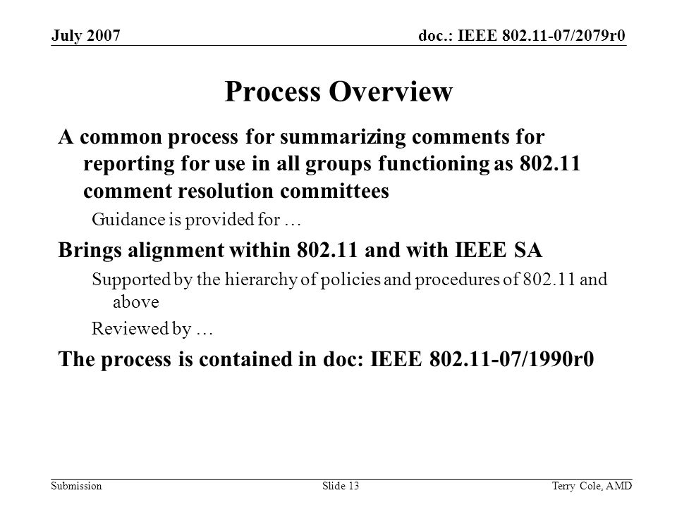 doc.: IEEE /2079r0 Submission July 2007 Terry Cole, AMDSlide 13 Process Overview A common process for summarizing comments for reporting for use in all groups functioning as comment resolution committees Guidance is provided for … Brings alignment within and with IEEE SA Supported by the hierarchy of policies and procedures of and above Reviewed by … The process is contained in doc: IEEE /1990r0