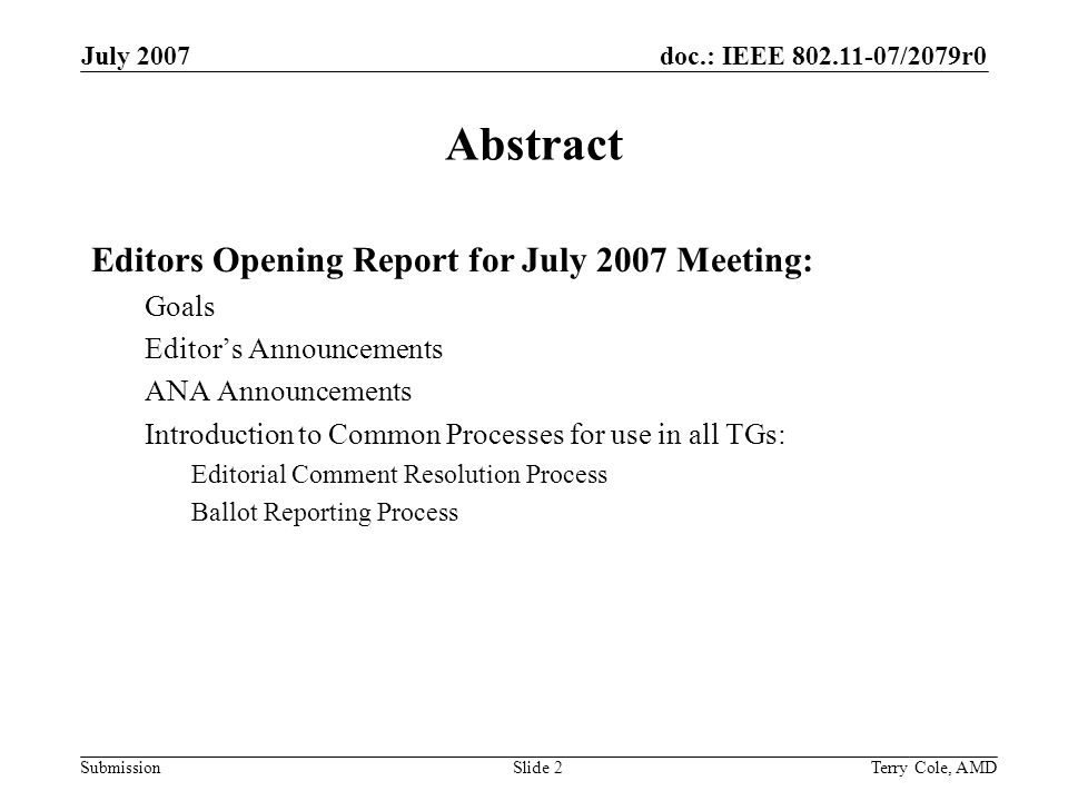 doc.: IEEE /2079r0 Submission July 2007 Terry Cole, AMDSlide 2 Abstract Editors Opening Report for July 2007 Meeting: Goals Editors Announcements ANA Announcements Introduction to Common Processes for use in all TGs: Editorial Comment Resolution Process Ballot Reporting Process