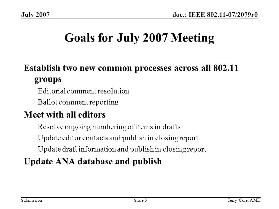 doc.: IEEE /2079r0 Submission July 2007 Terry Cole, AMDSlide 3 Goals for July 2007 Meeting Establish two new common processes across all groups Editorial comment resolution Ballot comment reporting Meet with all editors Resolve ongoing numbering of items in drafts Update editor contacts and publish in closing report Update draft information and publish in closing report Update ANA database and publish