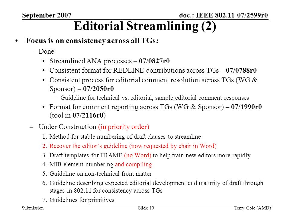 Submission doc.: IEEE 802.11-07/2599r0September 2007 Terry Cole (AMD)Slide 10 Editorial Streamlining (2) Focus is on consistency across all TGs: –Done Streamlined ANA processes – 07/0827r0 Consistent format for REDLINE contributions across TGs – 07/0788r0 Consistent process for editorial comment resolution across TGs (WG & Sponsor) – 07/2050r0 –Guideline for technical vs.