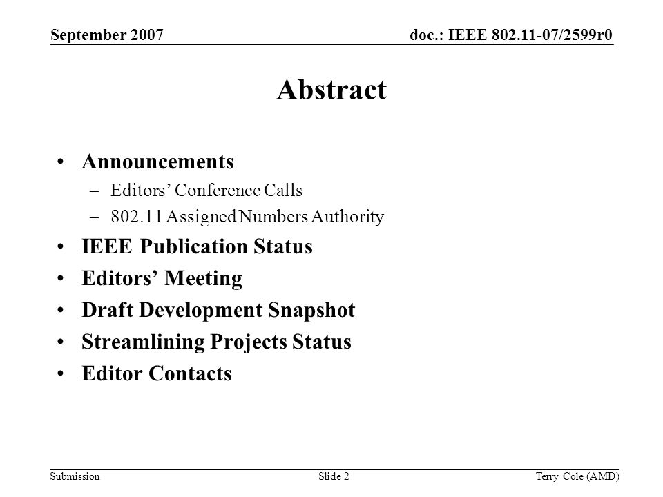 Submission doc.: IEEE 802.11-07/2599r0September 2007 Terry Cole (AMD)Slide 2 Abstract Announcements –Editors Conference Calls –802.11 Assigned Numbers Authority IEEE Publication Status Editors Meeting Draft Development Snapshot Streamlining Projects Status Editor Contacts