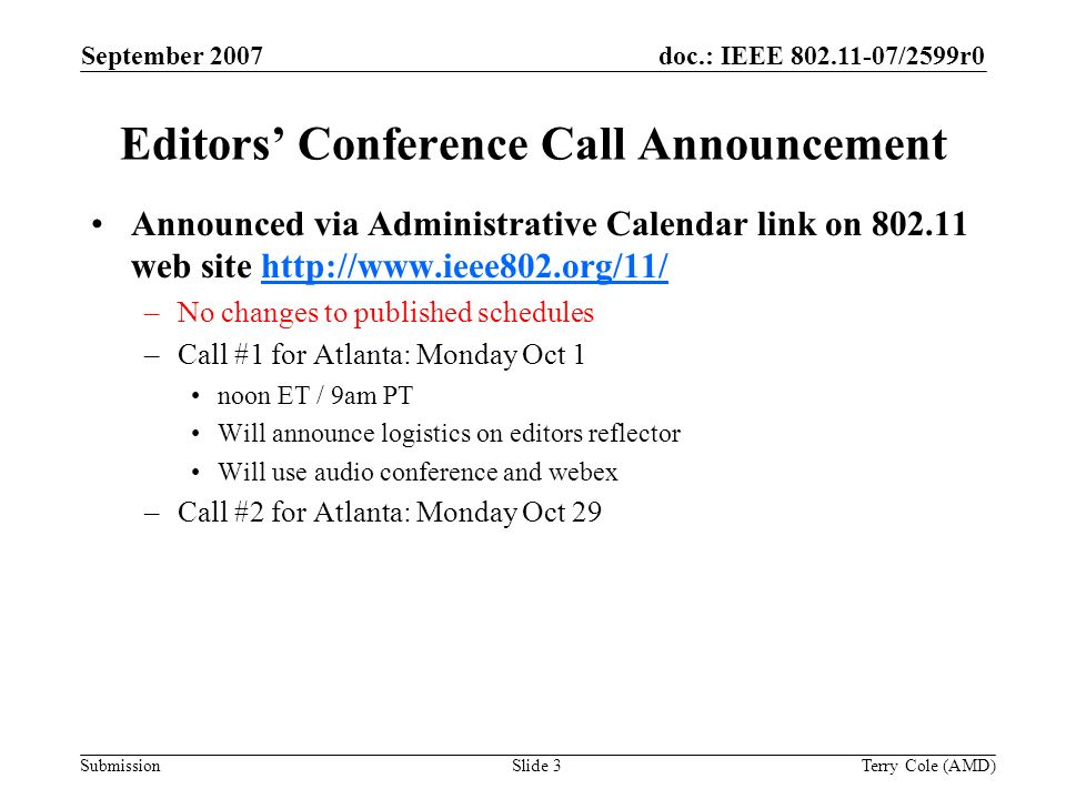 Submission doc.: IEEE 802.11-07/2599r0September 2007 Terry Cole (AMD)Slide 3 Editors Conference Call Announcement Announced via Administrative Calendar link on 802.11 web site http://www.ieee802.org/11/http://www.ieee802.org/11/ –No changes to published schedules –Call #1 for Atlanta: Monday Oct 1 noon ET / 9am PT Will announce logistics on editors reflector Will use audio conference and webex –Call #2 for Atlanta: Monday Oct 29