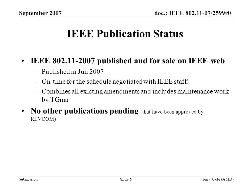 Submission doc.: IEEE 802.11-07/2599r0September 2007 Terry Cole (AMD)Slide 5 IEEE Publication Status IEEE 802.11-2007 published and for sale on IEEE web –Published in Jun 2007 –On-time for the schedule negotiated with IEEE staff.