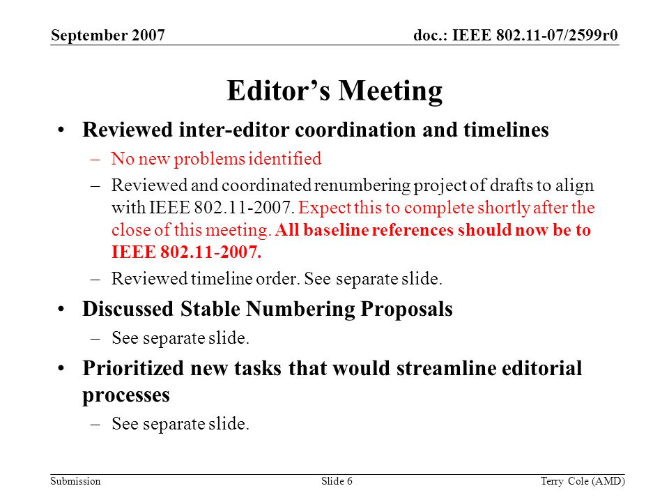 Submission doc.: IEEE 802.11-07/2599r0September 2007 Terry Cole (AMD)Slide 6 Editors Meeting Reviewed inter-editor coordination and timelines –No new problems identified –Reviewed and coordinated renumbering project of drafts to align with IEEE 802.11-2007.