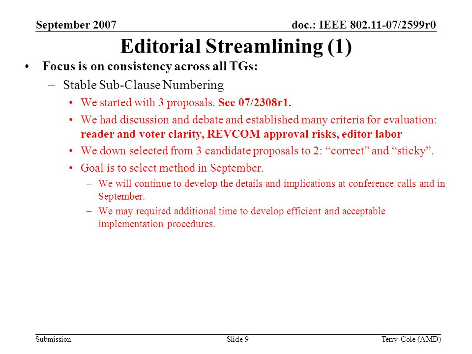 Submission doc.: IEEE 802.11-07/2599r0September 2007 Terry Cole (AMD)Slide 9 Editorial Streamlining (1) Focus is on consistency across all TGs: –Stable Sub-Clause Numbering We started with 3 proposals.
