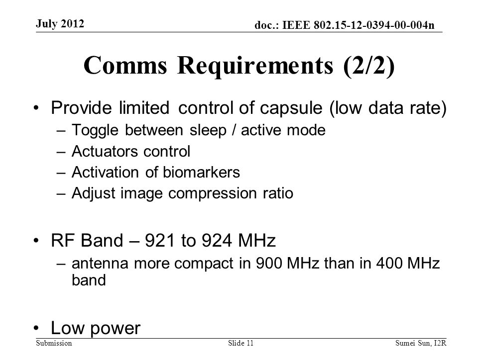 doc.: IEEE 802.15-12-0394-00-004n Submission Comms Requirements (2/2) Provide limited control of capsule (low data rate) –Toggle between sleep / active mode –Actuators control –Activation of biomarkers –Adjust image compression ratio RF Band – 921 to 924 MHz –antenna more compact in 900 MHz than in 400 MHz band Low power July 2012 Slide 11Sumei Sun, I2R