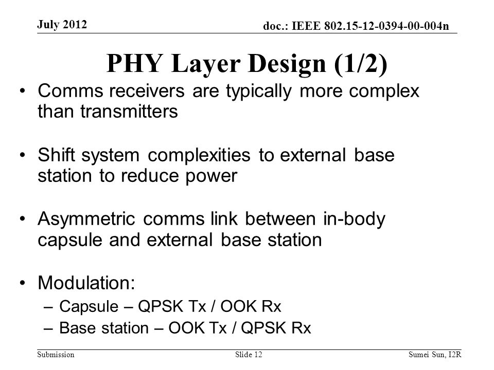 doc.: IEEE 802.15-12-0394-00-004n Submission PHY Layer Design (1/2) Comms receivers are typically more complex than transmitters Shift system complexities to external base station to reduce power Asymmetric comms link between in-body capsule and external base station Modulation: –Capsule – QPSK Tx / OOK Rx –Base station – OOK Tx / QPSK Rx July 2012 Slide 12Sumei Sun, I2R