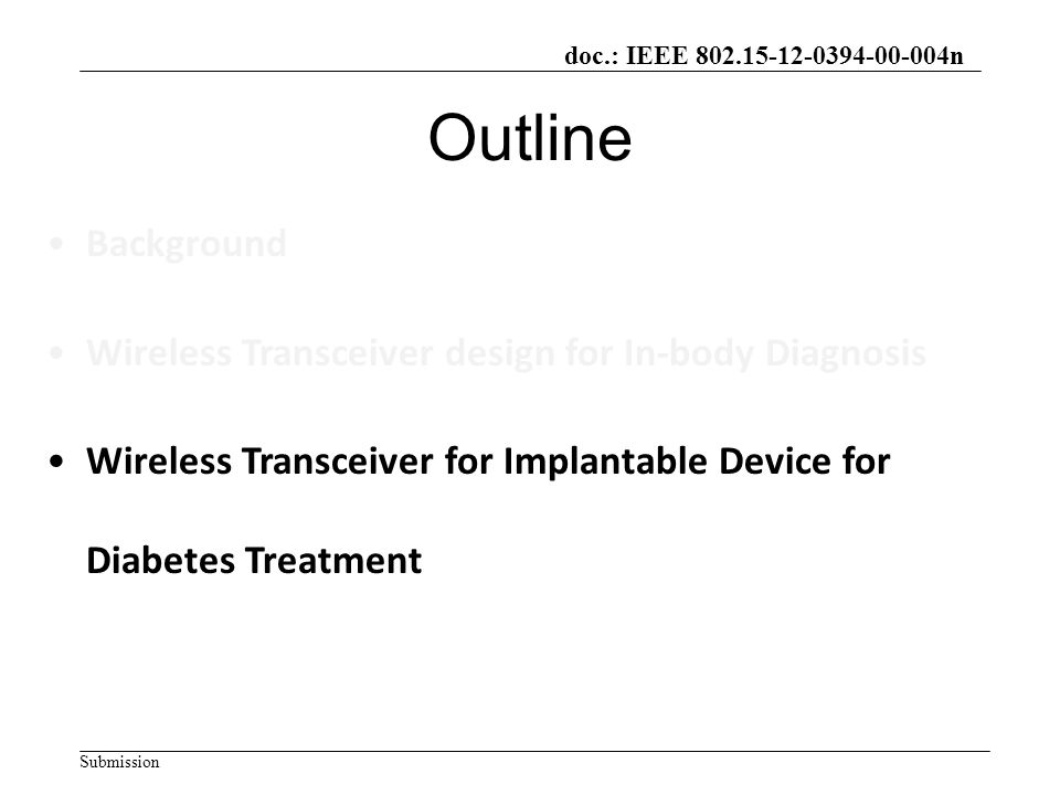 doc.: IEEE 802.15-12-0394-00-004n Submission Outline Background Wireless Transceiver design for In-body Diagnosis Wireless Transceiver for Implantable Device for Diabetes Treatment