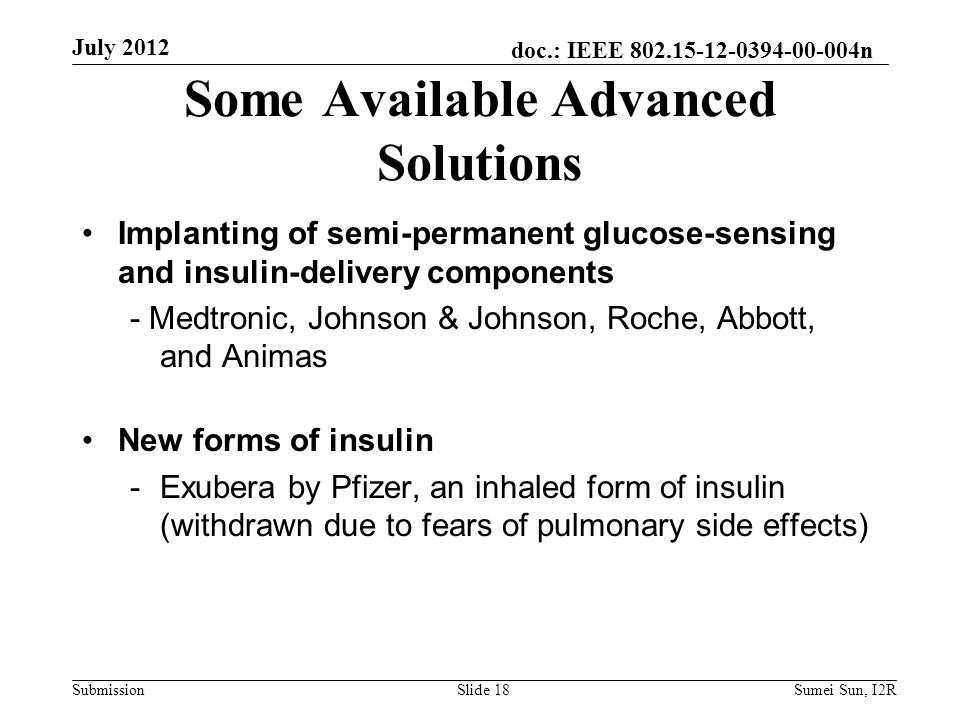 doc.: IEEE 802.15-12-0394-00-004n Submission Implanting of semi-permanent glucose-sensing and insulin-delivery components - Medtronic, Johnson & Johnson, Roche, Abbott, and Animas New forms of insulin -Exubera by Pfizer, an inhaled form of insulin (withdrawn due to fears of pulmonary side effects) Some Available Advanced Solutions July 2012 Slide 18Sumei Sun, I2R
