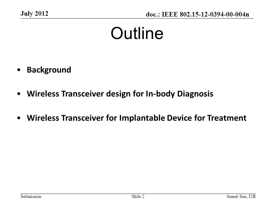 doc.: IEEE 802.15-12-0394-00-004n Submission July 2012 Slide 2Sumei Sun, I2R Outline Background Wireless Transceiver design for In-body Diagnosis Wireless Transceiver for Implantable Device for Treatment