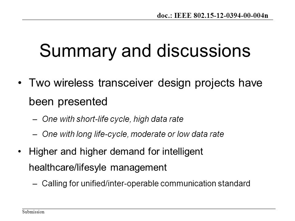 doc.: IEEE 802.15-12-0394-00-004n Submission Summary and discussions Two wireless transceiver design projects have been presented –One with short-life cycle, high data rate –One with long life-cycle, moderate or low data rate Higher and higher demand for intelligent healthcare/lifesyle management –Calling for unified/inter-operable communication standard