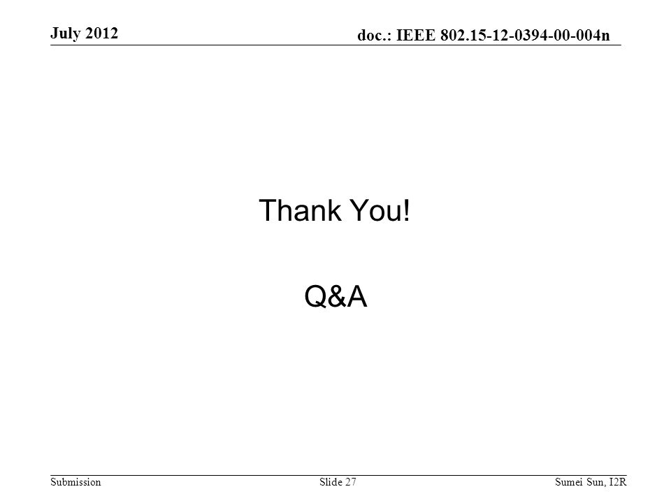 doc.: IEEE 802.15-12-0394-00-004n Submission Thank You! Q&A July 2012 Slide 27Sumei Sun, I2R