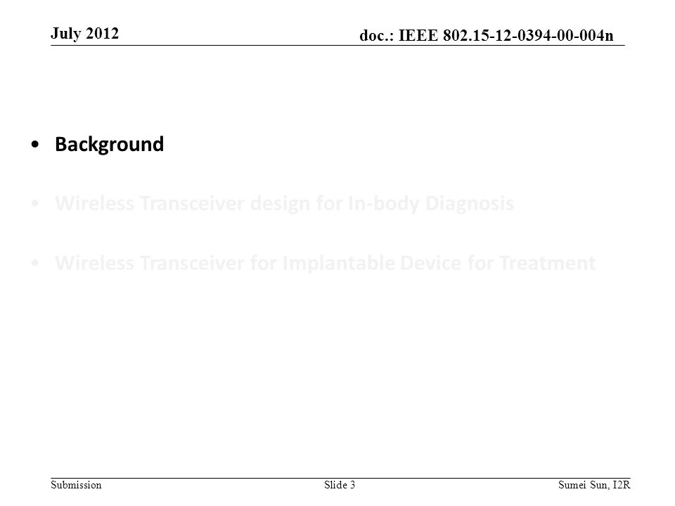 doc.: IEEE 802.15-12-0394-00-004n Submission July 2012 Slide 3Sumei Sun, I2R Background Wireless Transceiver design for In-body Diagnosis Wireless Transceiver for Implantable Device for Treatment