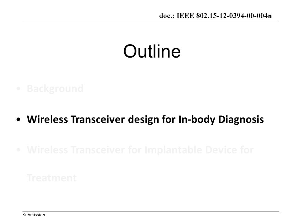 doc.: IEEE 802.15-12-0394-00-004n Submission Outline Background Wireless Transceiver design for In-body Diagnosis Wireless Transceiver for Implantable Device for Treatment