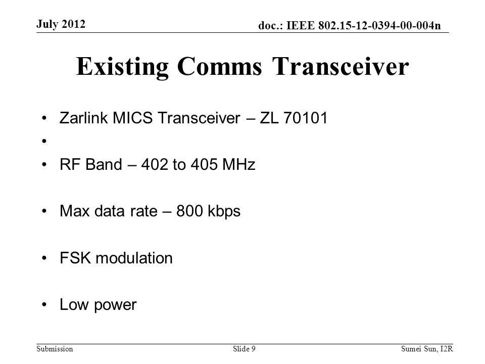 doc.: IEEE 802.15-12-0394-00-004n Submission Existing Comms Transceiver Zarlink MICS Transceiver – ZL 70101 RF Band – 402 to 405 MHz Max data rate – 800 kbps FSK modulation Low power July 2012 Slide 9Sumei Sun, I2R