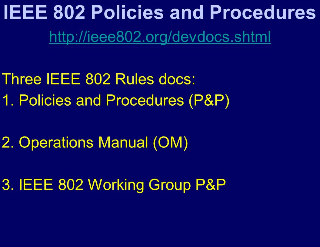IEEE 802 Policies and Procedures http://ieee802.org/devdocs.shtml Three IEEE 802 Rules docs: 1.