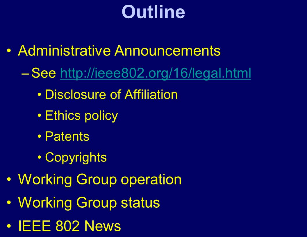 Outline Administrative Announcements –See http://ieee802.org/16/legal.htmlhttp://ieee802.org/16/legal.html Disclosure of Affiliation Ethics policy Patents Copyrights Working Group operation Working Group status IEEE 802 News