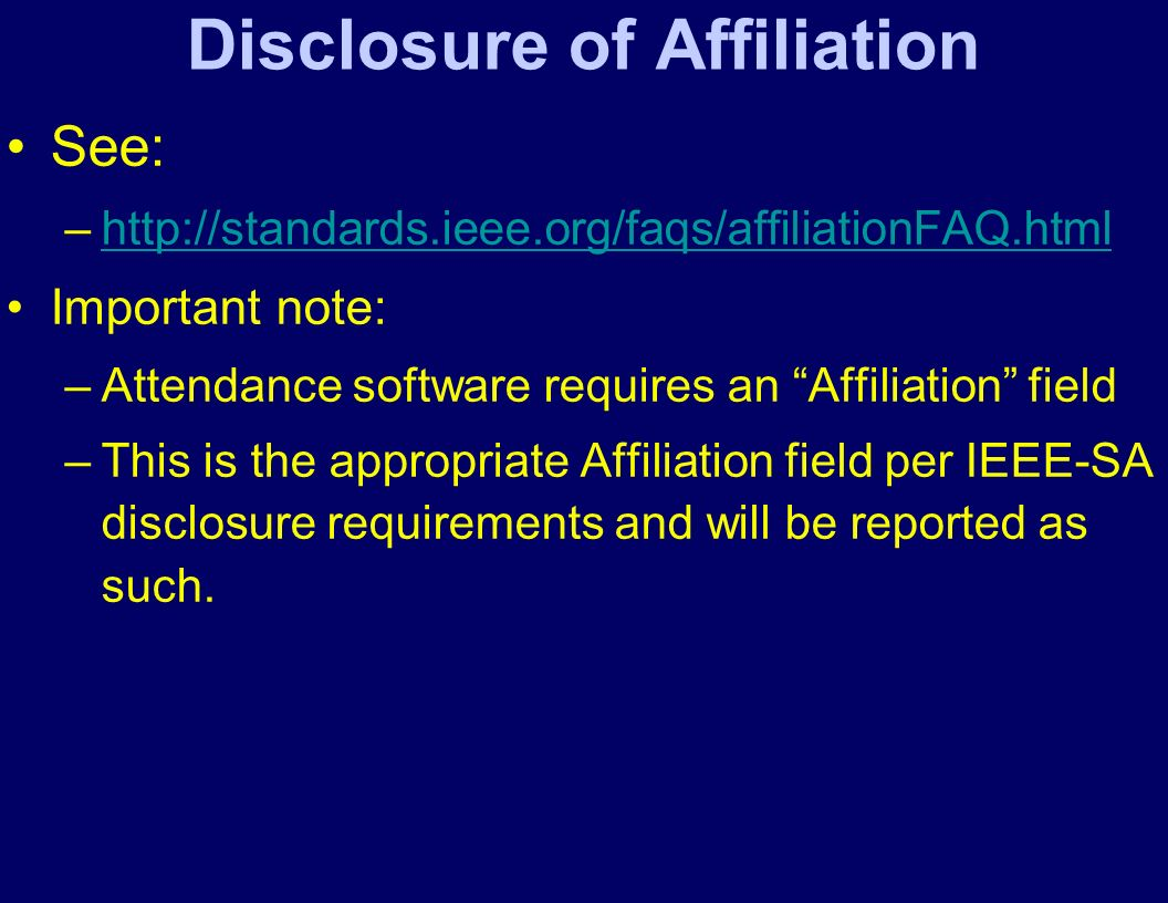 Disclosure of Affiliation See: –http://standards.ieee.org/faqs/affiliationFAQ.htmlhttp://standards.ieee.org/faqs/affiliationFAQ.html Important note: –Attendance software requires an Affiliation field –This is the appropriate Affiliation field per IEEE-SA disclosure requirements and will be reported as such.