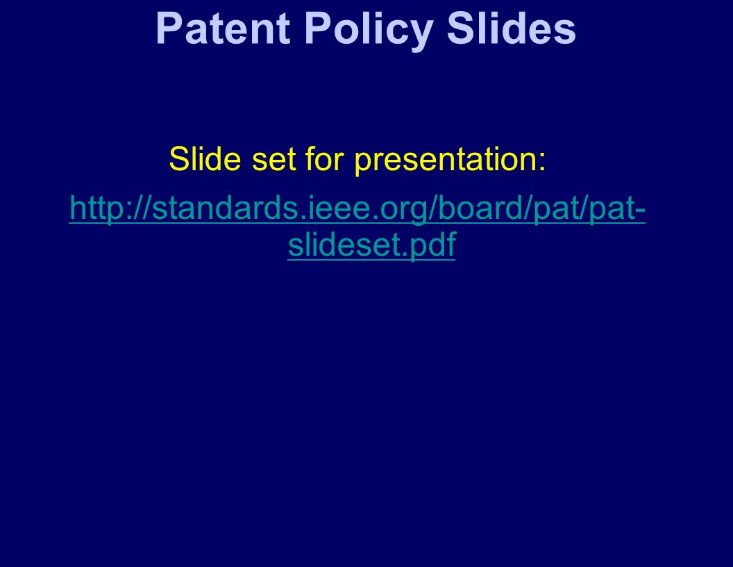 Patent Policy Slides Slide set for presentation: http://standards.ieee.org/board/pat/pat- slideset.pdf