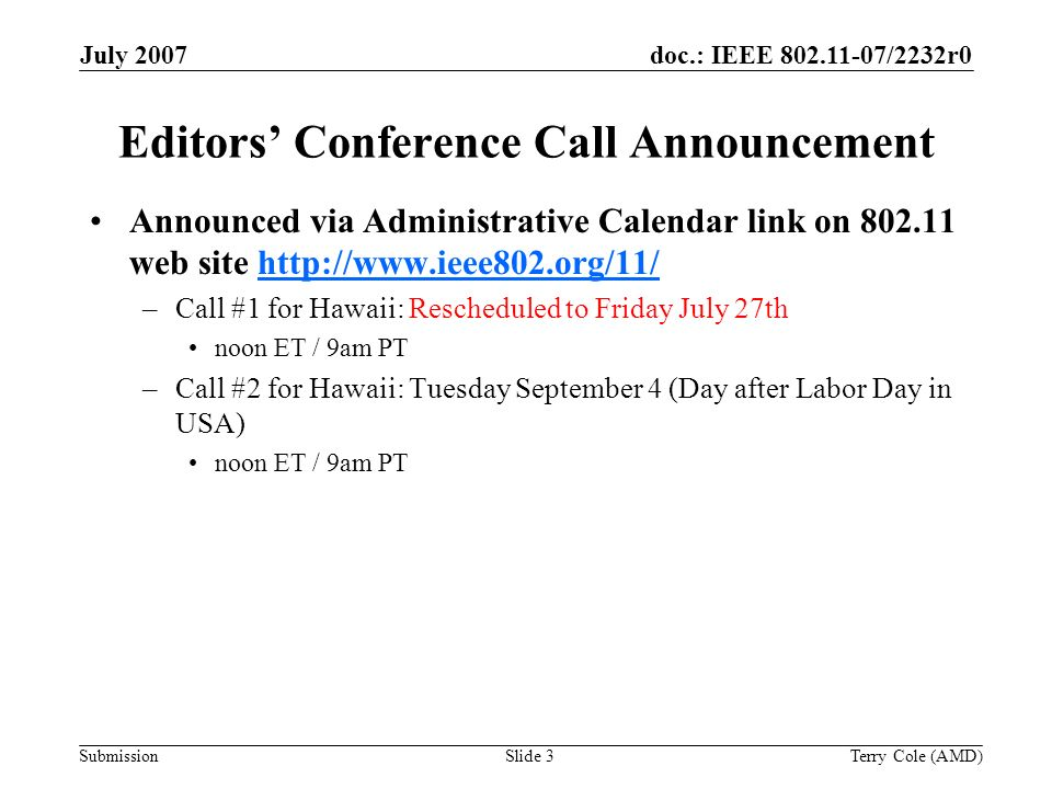 Submission doc.: IEEE 802.11-07/2232r0July 2007 Terry Cole (AMD)Slide 3 Editors Conference Call Announcement Announced via Administrative Calendar link on 802.11 web site http://www.ieee802.org/11/http://www.ieee802.org/11/ –Call #1 for Hawaii: Rescheduled to Friday July 27th noon ET / 9am PT –Call #2 for Hawaii: Tuesday September 4 (Day after Labor Day in USA) noon ET / 9am PT