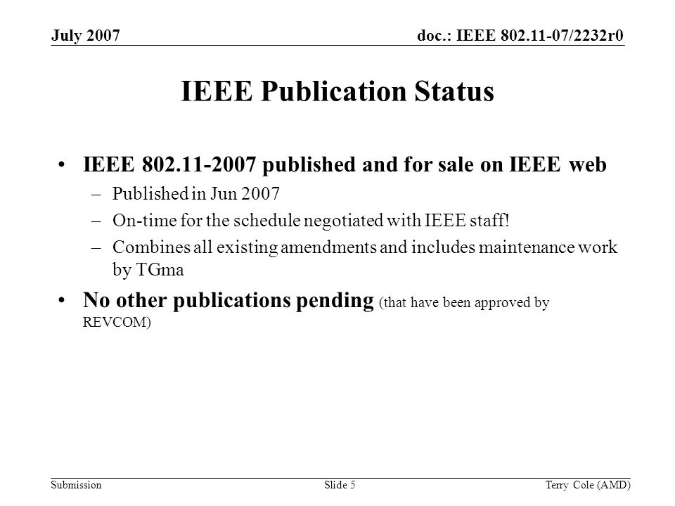 Submission doc.: IEEE 802.11-07/2232r0July 2007 Terry Cole (AMD)Slide 5 IEEE Publication Status IEEE 802.11-2007 published and for sale on IEEE web –Published in Jun 2007 –On-time for the schedule negotiated with IEEE staff.