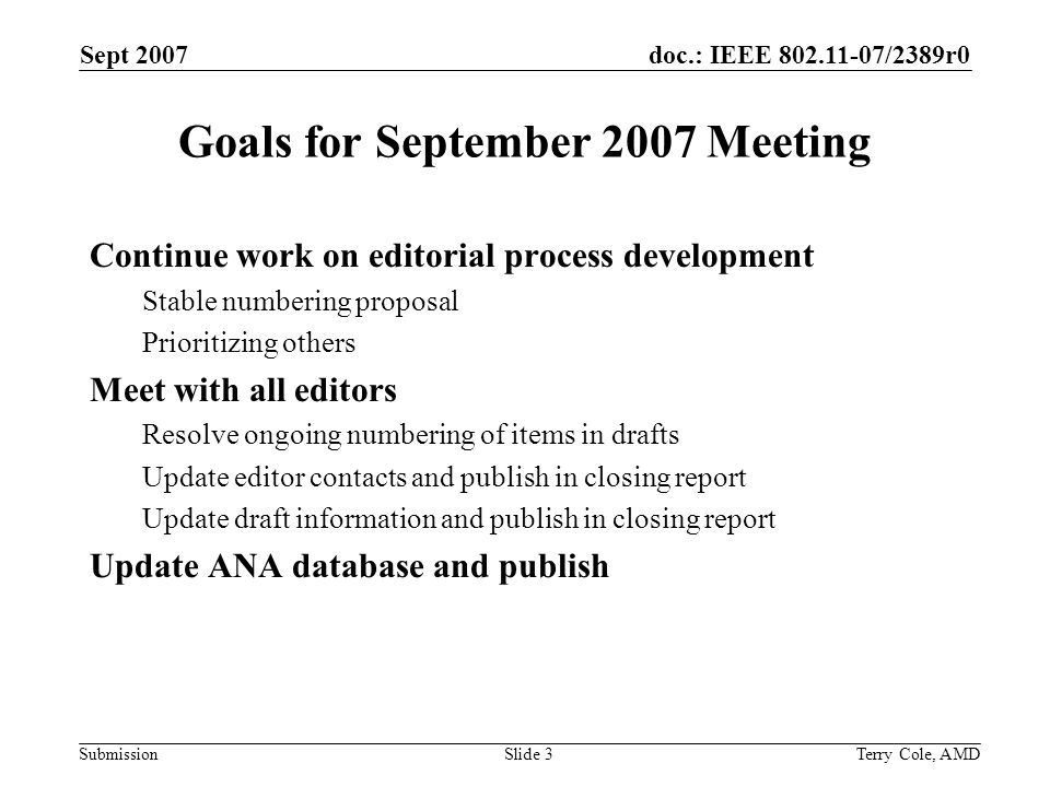 doc.: IEEE /2389r0 Submission Sept 2007 Terry Cole, AMDSlide 3 Goals for September 2007 Meeting Continue work on editorial process development Stable numbering proposal Prioritizing others Meet with all editors Resolve ongoing numbering of items in drafts Update editor contacts and publish in closing report Update draft information and publish in closing report Update ANA database and publish