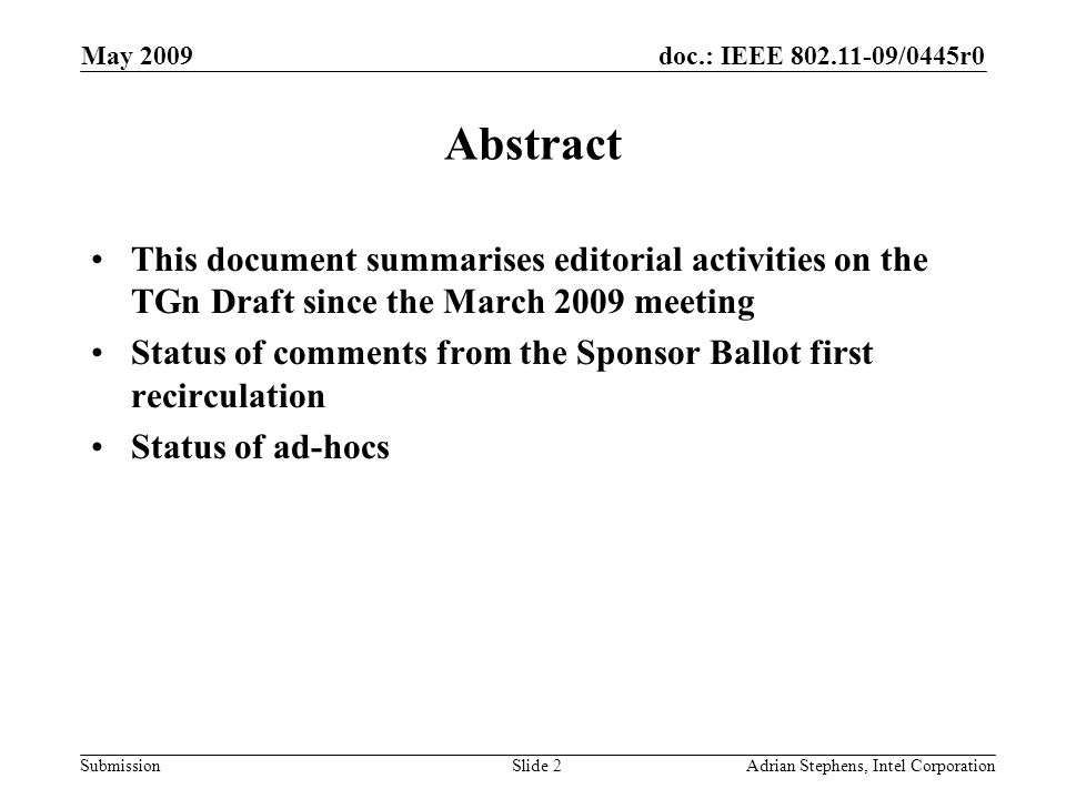 doc.: IEEE /0445r0 Submission May 2009 Adrian Stephens, Intel CorporationSlide 2 Abstract This document summarises editorial activities on the TGn Draft since the March 2009 meeting Status of comments from the Sponsor Ballot first recirculation Status of ad-hocs