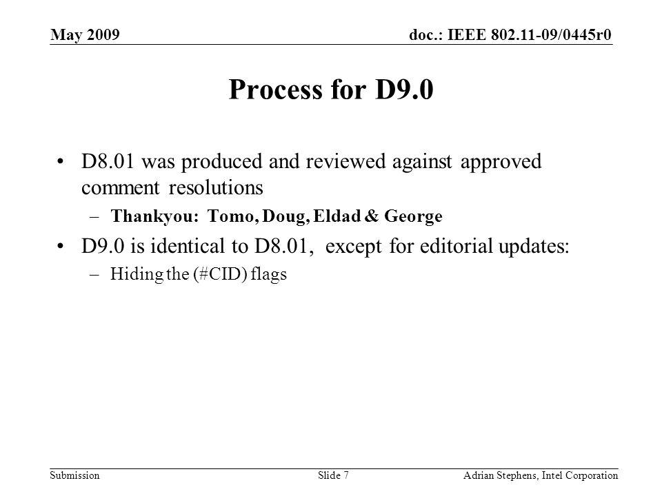 doc.: IEEE /0445r0 Submission May 2009 Adrian Stephens, Intel CorporationSlide 7 Process for D9.0 D8.01 was produced and reviewed against approved comment resolutions –Thankyou: Tomo, Doug, Eldad & George D9.0 is identical to D8.01, except for editorial updates: –Hiding the (#CID) flags
