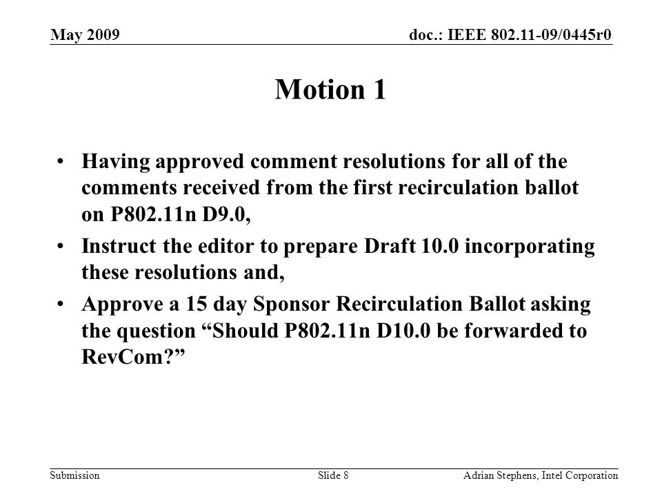 doc.: IEEE /0445r0 Submission May 2009 Adrian Stephens, Intel CorporationSlide 8 Motion 1 Having approved comment resolutions for all of the comments received from the first recirculation ballot on P802.11n D9.0, Instruct the editor to prepare Draft 10.0 incorporating these resolutions and, Approve a 15 day Sponsor Recirculation Ballot asking the question Should P802.11n D10.0 be forwarded to RevCom