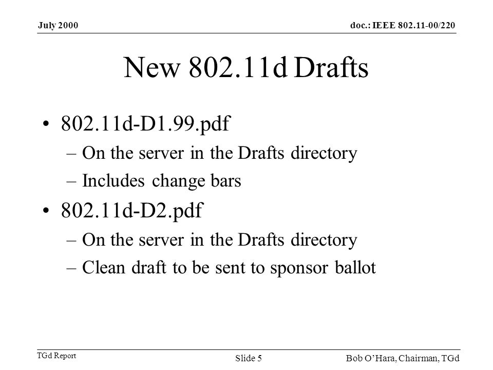 doc.: IEEE 802.11-00/220 TGd Report July 2000 Bob OHara, Chairman, TGdSlide 5 New 802.11d Drafts 802.11d-D1.99.pdf –On the server in the Drafts directory –Includes change bars 802.11d-D2.pdf –On the server in the Drafts directory –Clean draft to be sent to sponsor ballot