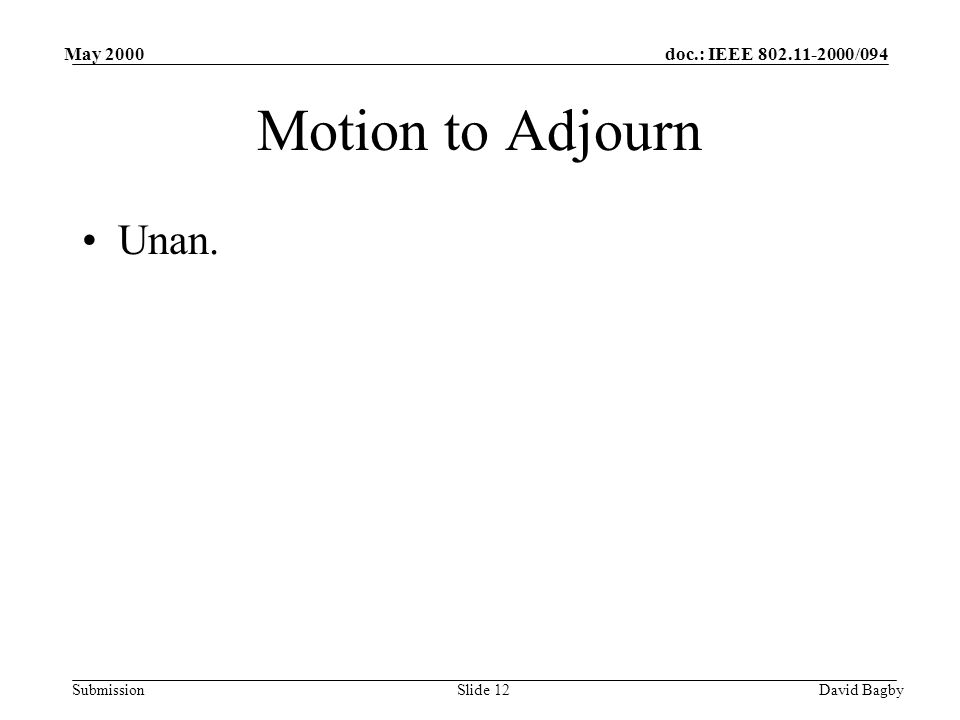 doc.: IEEE 802.11-2000/094 Submission May 2000 David BagbySlide 12 Motion to Adjourn Unan.
