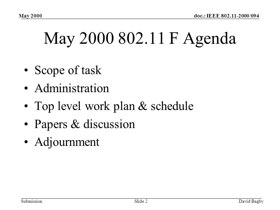 doc.: IEEE 802.11-2000/094 Submission May 2000 David BagbySlide 2 May 2000 802.11 F Agenda Scope of task Administration Top level work plan & schedule Papers & discussion Adjournment