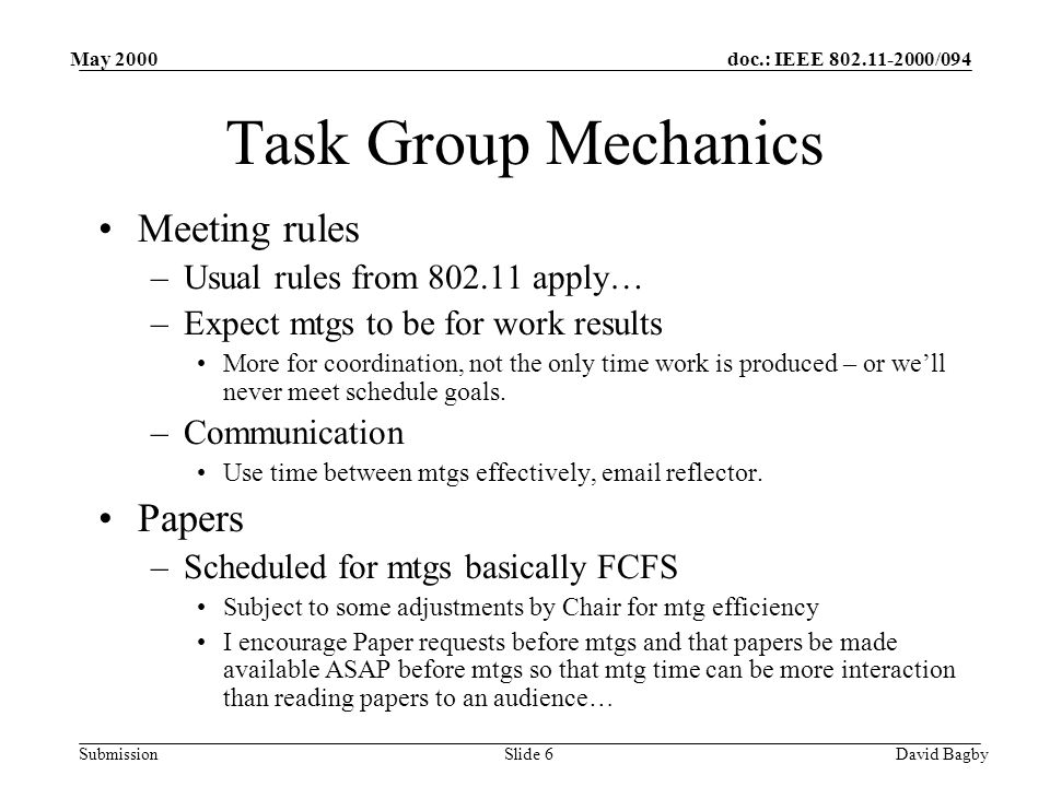 doc.: IEEE 802.11-2000/094 Submission May 2000 David BagbySlide 6 Task Group Mechanics Meeting rules –Usual rules from 802.11 apply… –Expect mtgs to be for work results More for coordination, not the only time work is produced – or well never meet schedule goals.