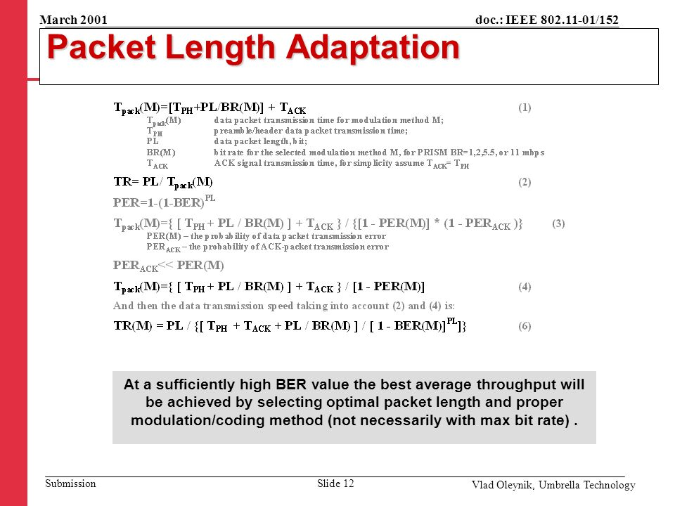 doc.: IEEE 802.11-01/152 Submission March 2001 Vlad Oleynik, Umbrella Technology Packet Length Adaptation At a sufficiently high BER value the best average throughput will be achieved by selecting optimal packet length and proper modulation/coding method (not necessarily with max bit rate).