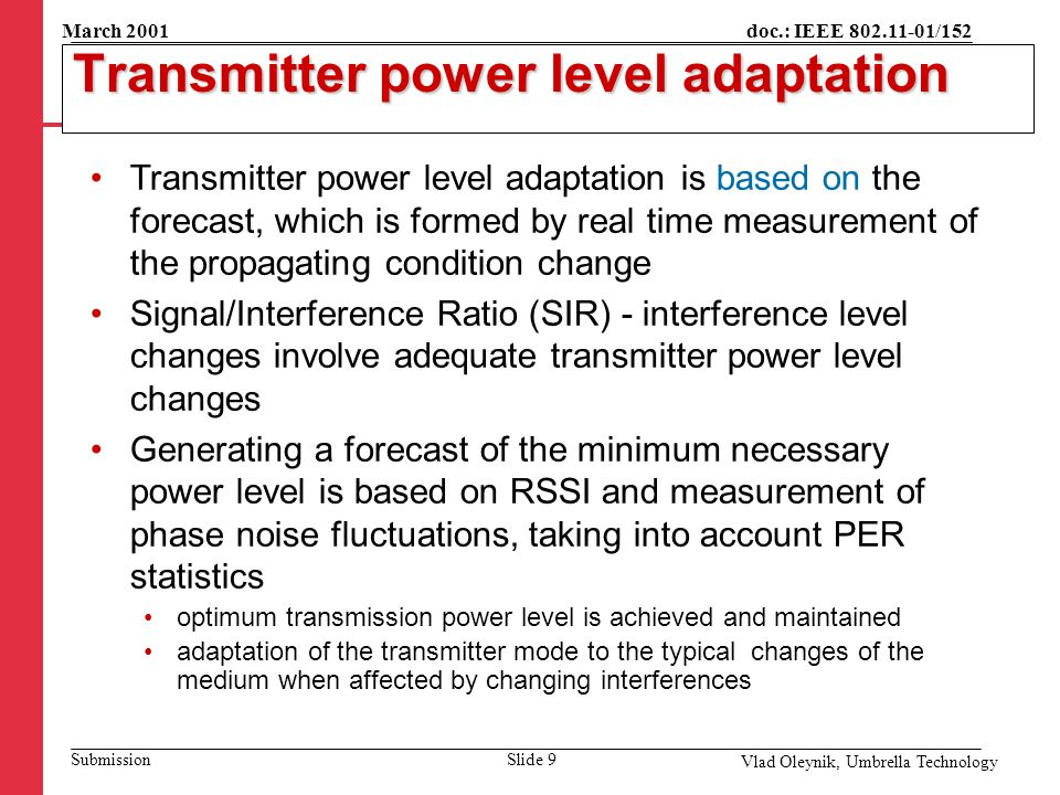 doc.: IEEE 802.11-01/152 Submission March 2001 Vlad Oleynik, Umbrella Technology Transmitter power level adaptation Transmitter power level adaptation is based on the forecast, which is formed by real time measurement of the propagating condition change Signal/Interference Ratio (SIR) - interference level changes involve adequate transmitter power level changes Generating a forecast of the minimum necessary power level is based on RSSI and measurement of phase noise fluctuations, taking into account PER statistics optimum transmission power level is achieved and maintained adaptation of the transmitter mode to the typical changes of the medium when affected by changing interferences Slide 9