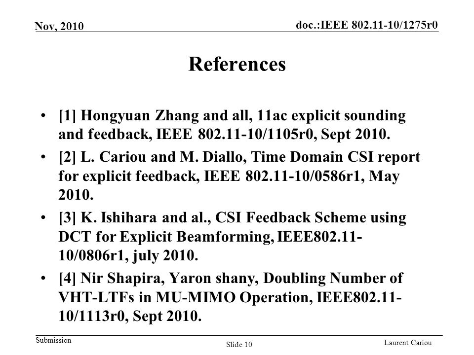 doc.:IEEE 802.11-10/1275r0 Submission Laurent Cariou Nov, 2010 References [1] Hongyuan Zhang and all, 11ac explicit sounding and feedback, IEEE 802.11-10/1105r0, Sept 2010.