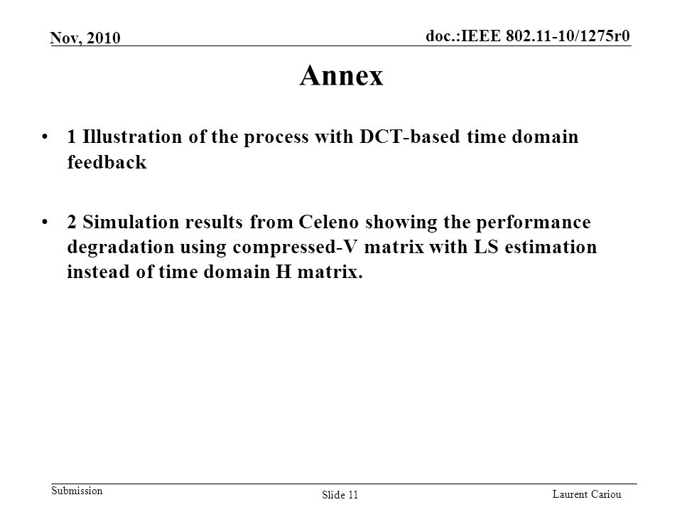 doc.:IEEE 802.11-10/1275r0 Submission Laurent Cariou Nov, 2010 Annex Slide 11 1 Illustration of the process with DCT-based time domain feedback 2 Simulation results from Celeno showing the performance degradation using compressed-V matrix with LS estimation instead of time domain H matrix.